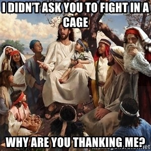 storytime jesus - I didn't ask you to fight in a cage Why are you thanking me?