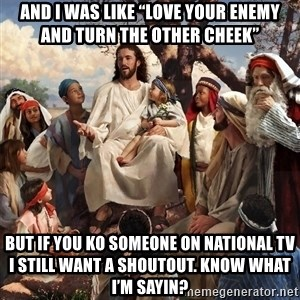 "storytime jesus - And I was like ""love your enemy and turn the other cheek"" But if you KO someone on national TV I still want a shoutout. Know what I'm sayin?"