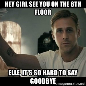 ryan gosling hey girl - Hey Girl see you on the 8th floor Elle, it's so hard to say goodbye