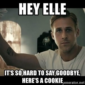 ryan gosling hey girl - Hey Elle It's so hard to say goodbye, here's a cookie