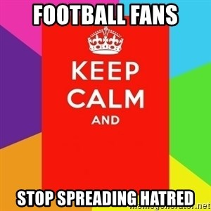 Keep calm and - Football Fans Stop Spreading Hatred