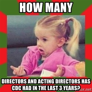 dafuq girl - How many DIRECTORS AND ACTING DIRECTORS HAS CDC HAD IN THE LAST 3 YEARS?