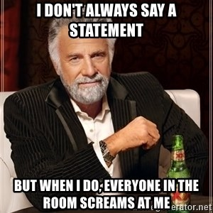 The Most Interesting Man In The World - I DON'T ALWAYS SAY A STATEMENT BUT WHEN I DO, EVERYONE IN THE ROOM SCREAMS AT ME