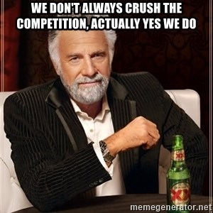The Most Interesting Man In The World - WE DON'T ALWAYS CRUSH THE COMPETITION, actually yes we do