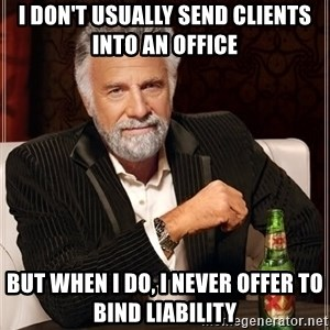The Most Interesting Man In The World - I don't usually send clients into an office But when I do, I never offer to bind liability