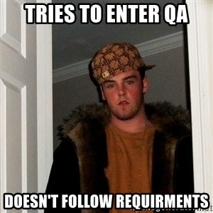 Scumbag Steve - Tries to enter QA Doesn't follow requirments