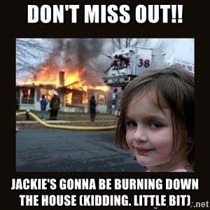 burning house girl - DON'T MISS OUT!! Jackie's gonna be burning down the house (kidding. little bit)