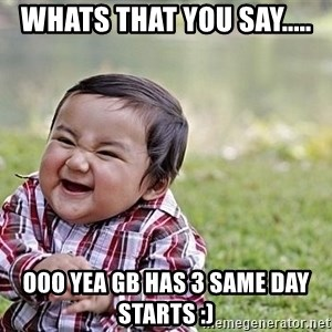 Evil Asian Baby - Whats that you say..... O0o Yea GB has 3 SAME DAY STARTS :)