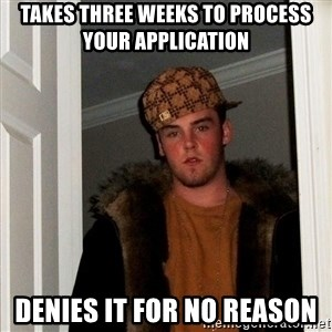 Scumbag Steve - takes three weeks to process your application denies it for no reason