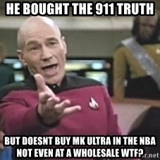 Picard Wtf - He bought the 911 truth  But doesnt buy mk ultra in the nba not even at a wholesale wtf?