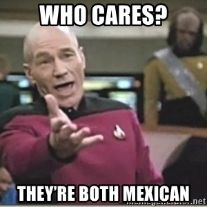 star trek wtf - Who cares? They're both Mexican