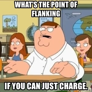 omg who the hell cares? - WHAT'S THE POINT OF FLANKING IF YOU CAN JUST CHARGE.