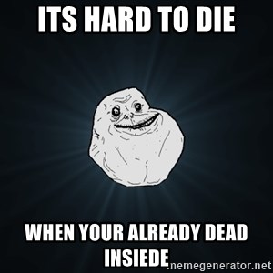 Forever Alone - Its hard to die When your already dead insiede