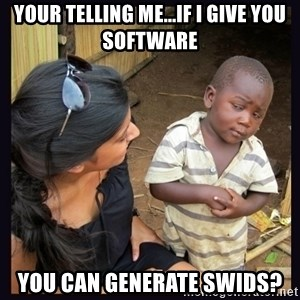 Skeptical third-world kid - Your telling me...if i give you software you can generate swids?