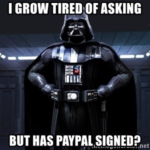 Darth Vader - I grow tired of asking but has Paypal signed?