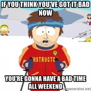 Bad time ski instructor 1 - If you think you've got it bad now You're gonna have a bad time all weekend