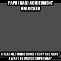 """Achievement Unlocked - Papa (Dad) Achievment unlocked 3 year old come home today and says """" I want to watch Superman"""""""