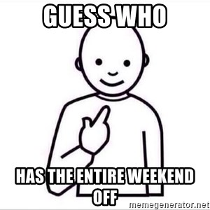 Guess who ? - Guess who Has the entire weekend off
