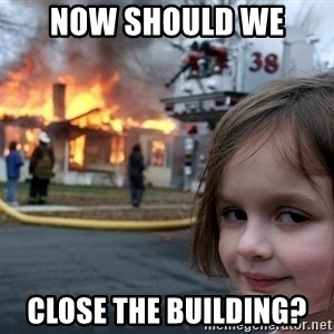Disaster Girl - Now should we  Close the building?