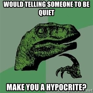 Philosoraptor - Would telling someone to be quiet make you a hypocrite?