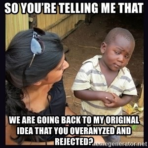 Skeptical third-world kid - So you're telling me that we are going back to my original idea that you overanyzed and rejected?