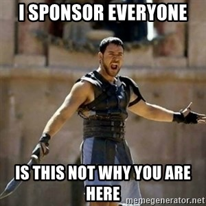 GLADIATOR - I sponsor everyone  Is this not why you are here