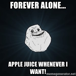 Forever Alone - Forever alone... Apple juice whenever I want!