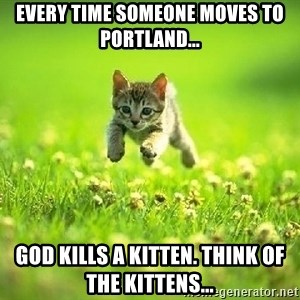 God Kills A Kitten - Every time someone moves to Portland... God kills a kitten. Think of the kittens...