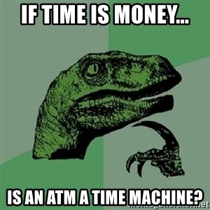 Philosoraptor - if time is money... is an ATM a time machine?