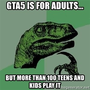 Philosoraptor - gta5 is for adults... but more than 100 teens and kids play it