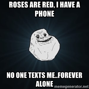 Forever Alone - roses are red, i have a phone no one texts me..forever alone