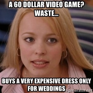 mean girls - a 60 dollar video game? waste... buys a very expensive dress only for weddings