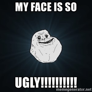 Forever Alone - My Face is so Ugly!!!!!!!!!!