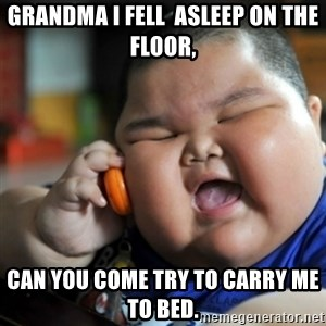 fat chinese kid - Grandma I fell  asleep on the floor, Can you come try to carry me to bed.
