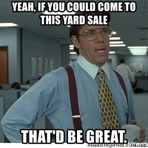 That would be great - Yeah, if you could come to this yard sale That'd be great.
