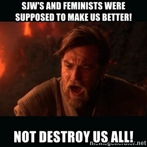 "Obi Wan Kenobi ""You were my brother!"" - Sjw's and feminists were supposed to make us better! Not destroy us all!"
