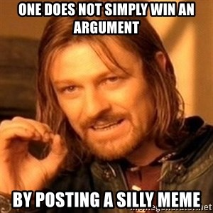 One Does Not Simply - One does not simply win an argument by posting a silly meme