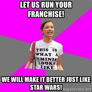 Feminist Cunt - Let us run your franchise! We will make it better just like Star Wars!