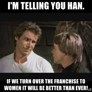 Star wars - I'm telling you Han. If we turn over the franchise to women it will be better than ever!