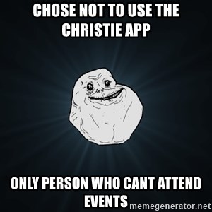 Forever Alone - Chose not to use the Christie App Only person who cant attend events