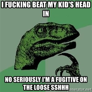Philosoraptor - I fucking beat my kid's head in no seriously i'm a fugitive on the loose sshhh