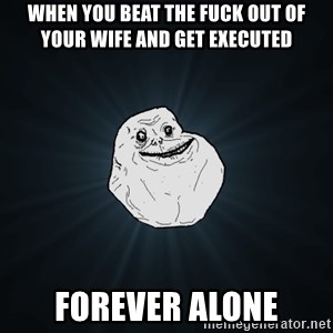 Forever Alone - when you beat the fuck out of your wife and get executed forever alone