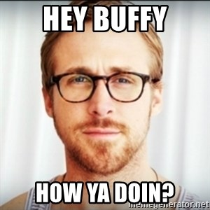 Ryan Gosling Hey Girl 3 - Hey buffy How ya doin?