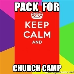 Keep calm and - pack  for  church camp