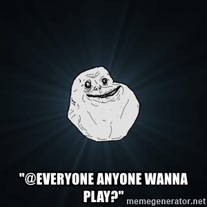 "Forever Alone - ""@everyone anyone wanna play?"""
