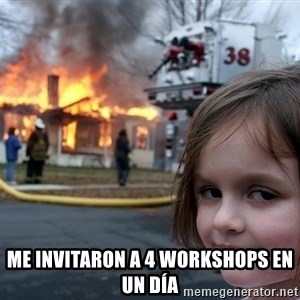Disaster Girl - Me invitaron a 4 workshops en un día