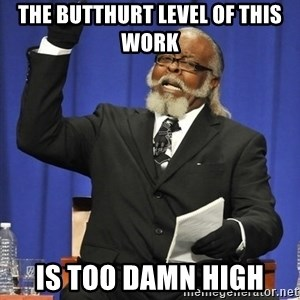 Rent Is Too Damn High - The butthurt level of this work IS TOO DAMN HIGH