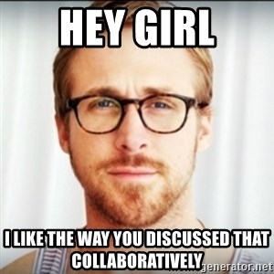 Ryan Gosling Hey Girl 3 - Hey Girl I like the way you discussed that collaboratively
