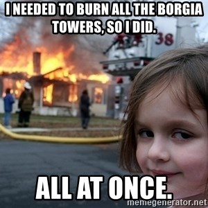 Disaster Girl - I needed to burn all the Borgia Towers, so I did. All at once.