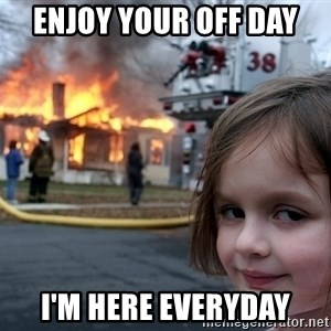 Disaster Girl - Enjoy your off day I'm here everyday